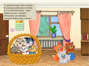 У нашей кошки пять котят, В лукошке рядышком сидят. А у соседской кошки - три