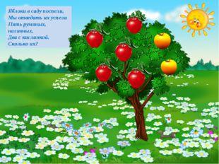 Яблоки в саду поспели, Мы отведать их успели Пять румяных, наливных, Два с ки