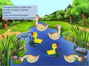 Четыре гусёнка и двое утят В озере плавают, громко кричат. А ну, посчитай пос