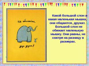 Какой большой слон и какая маленькая мышка,  они общаются, дружат.    Большой