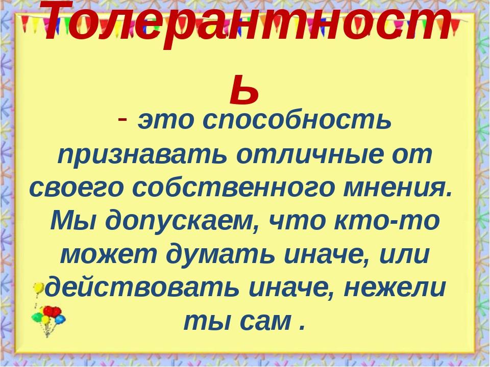 Толерантность   - это способность признавать отличные от своего собственного...