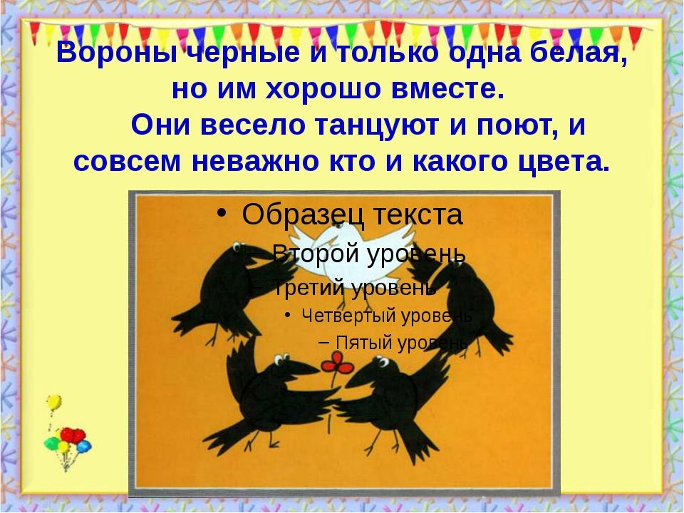 Вороны черные и только одна белая, но им хорошо вместе.      Они весело танцу...