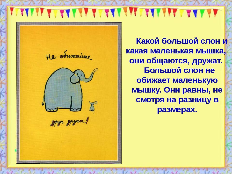 Какой большой слон и какая маленькая мышка,  они общаются, дружат.    Большой...