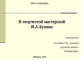 В творческой мастерской И.А.Бунина Выполнила: Тихонова Т.В., учитель русского