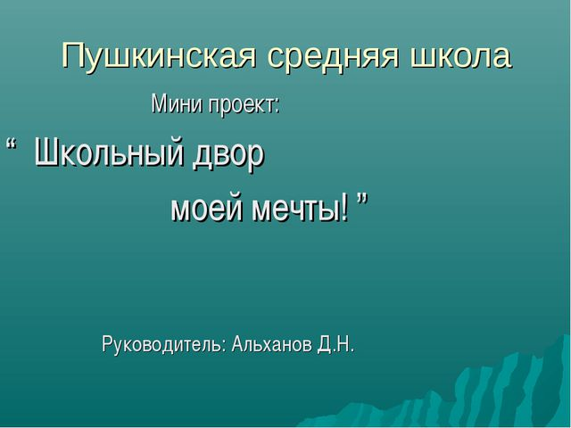 """Пушкинская средняя школа Мини проект: """" Школьный двор моей мечты! """" Руководит..."""