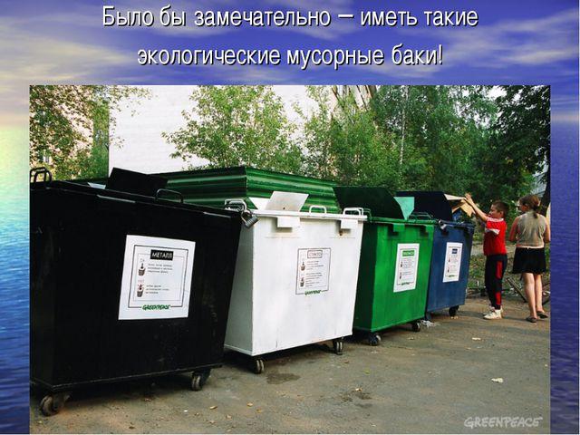 Было бы замечательно – иметь такие экологические мусорные баки!