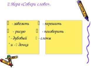 2.Игра «Собери слово». ﹁ - завозить ﹁ - перешить ⁀ - рисую ⁀ - поговорить ˆ