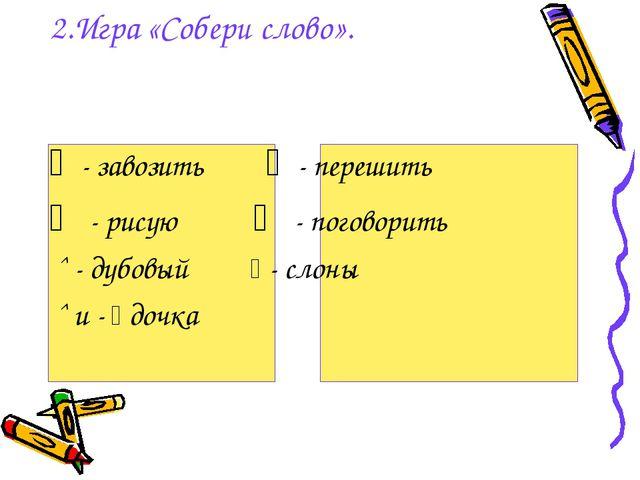 2.Игра «Собери слово». ﹁ - завозить ﹁ - перешить ⁀ - рисую ⁀ - поговорить ˆ...