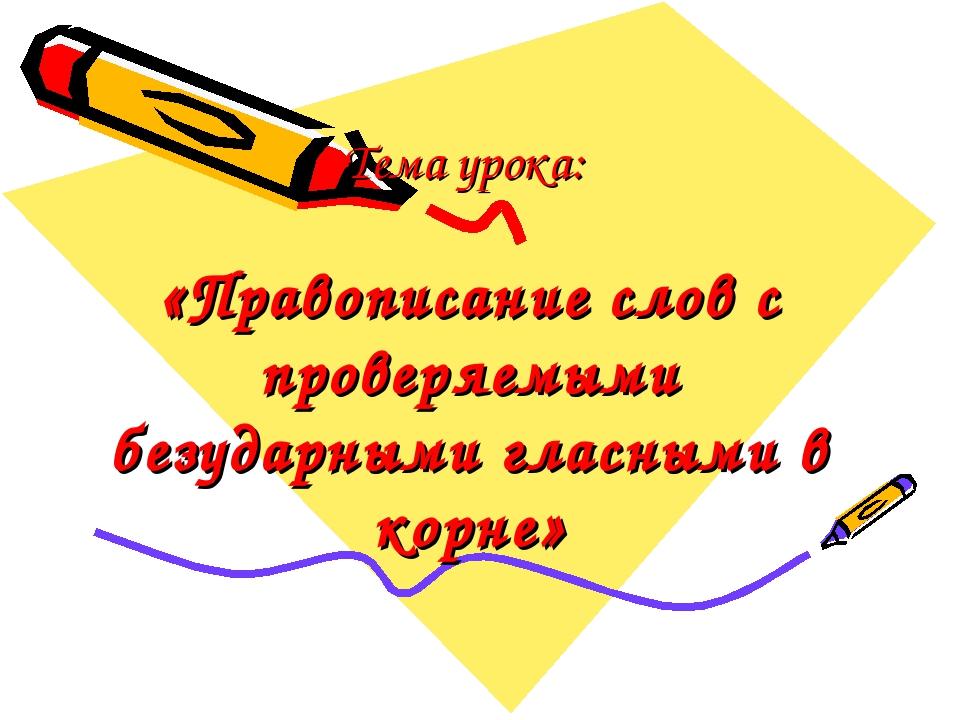 Тема урока: «Правописание слов с проверяемыми безударными гласными в корне»