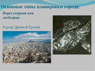 Города Древней Греции Основные типы планировки города: Нерегулярная или своб