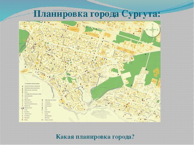 Планировка города Сургута: Какая планировка города?