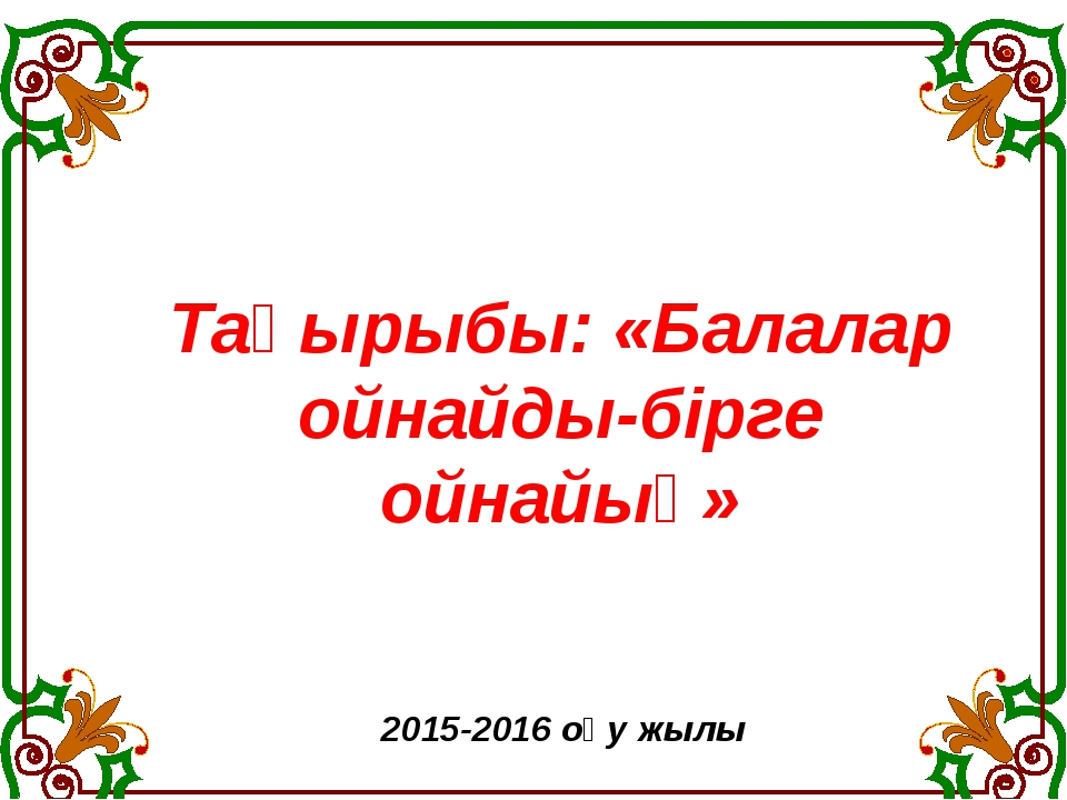 2015-2016 оқу жылы Тақырыбы: «Балалар ойнайды-бірге ойнайық»