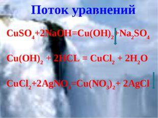 Поток уравнений CuSO4+2NaOH=Cu(OH)2+Na2SO4 Cu(OH)2 + 2HCL = CuCl2 + 2H2O CuCl