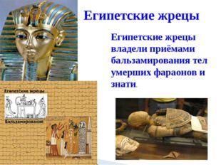 Египетские жрецы Египетские жрецы владели приёмами бальзамирования тел умерши