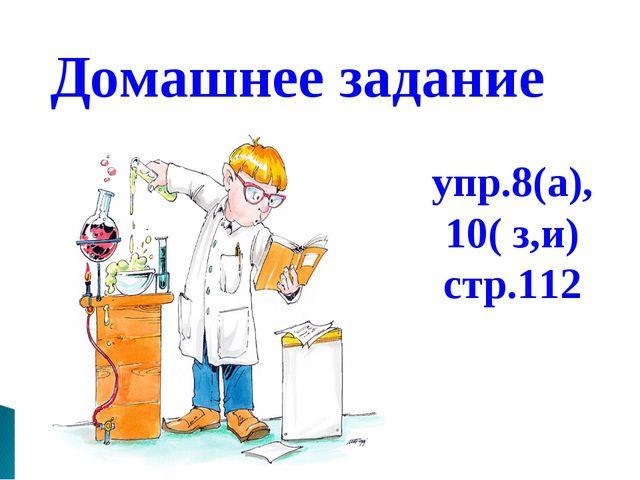 Домашнее задание упр.8(а), 10( з,и) стр.112