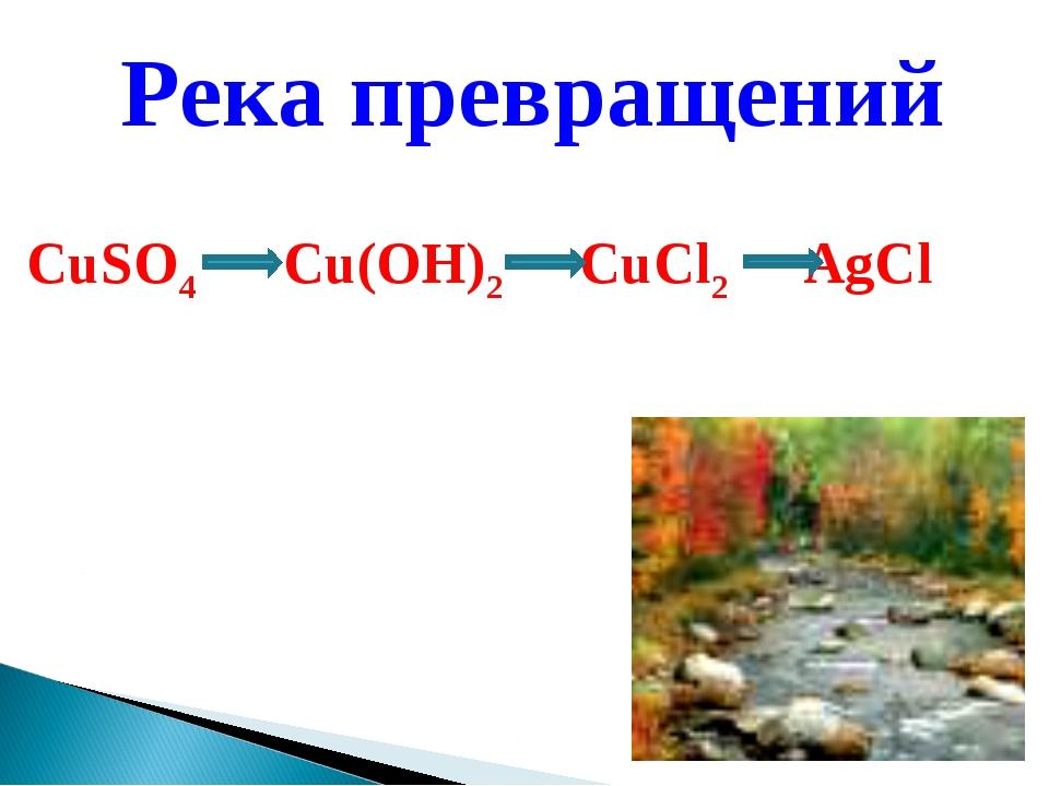 Река превращений CuSO4 Cu(OH)2 СuCl2 AgCl