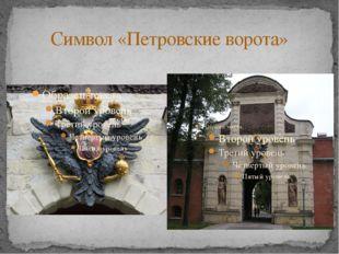 Символ «Петровские ворота» Символом Петропавловской крепости стали Петровские