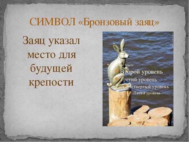 СИМВОЛ «Бронзовый заяц» Заяц указал место для будущей крепости Грозная Петроп...