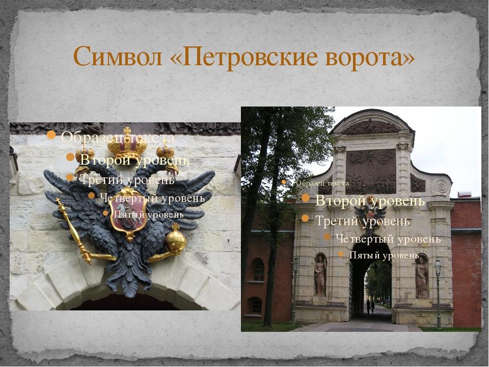 Символ «Петровские ворота» Символом Петропавловской крепости стали Петровские...
