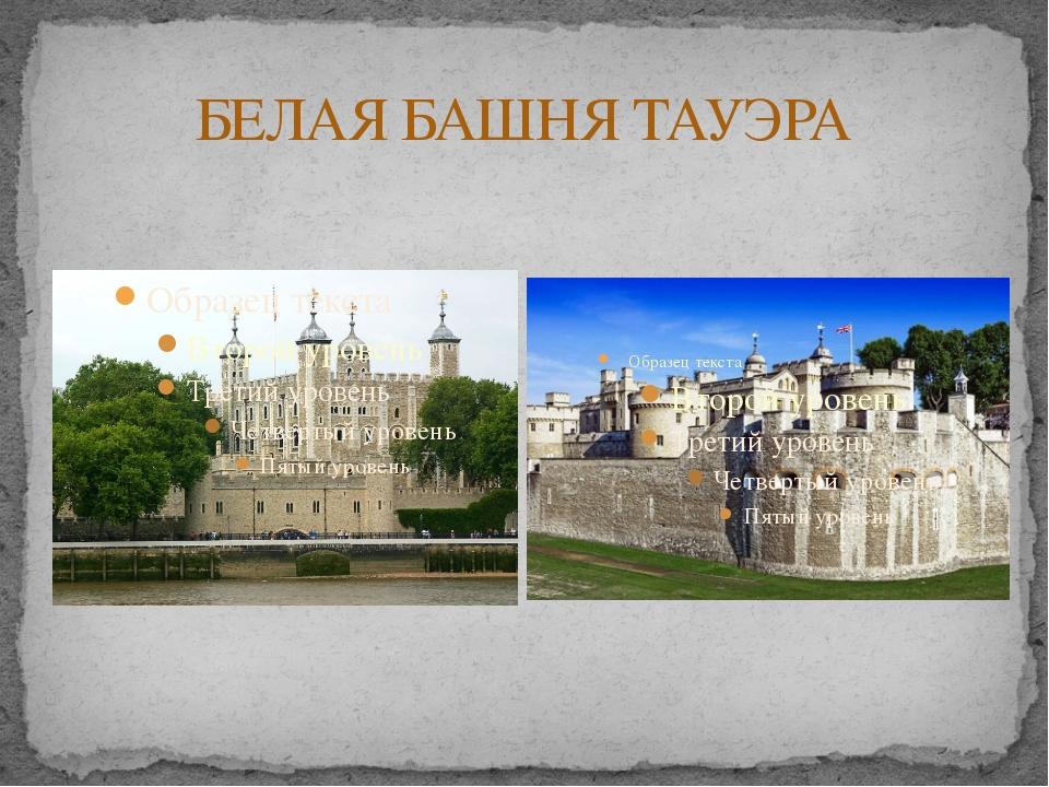 БЕЛАЯ БАШНЯ ТАУЭРА Замок располагался на юге тогдашнего Лондона, одним боком...