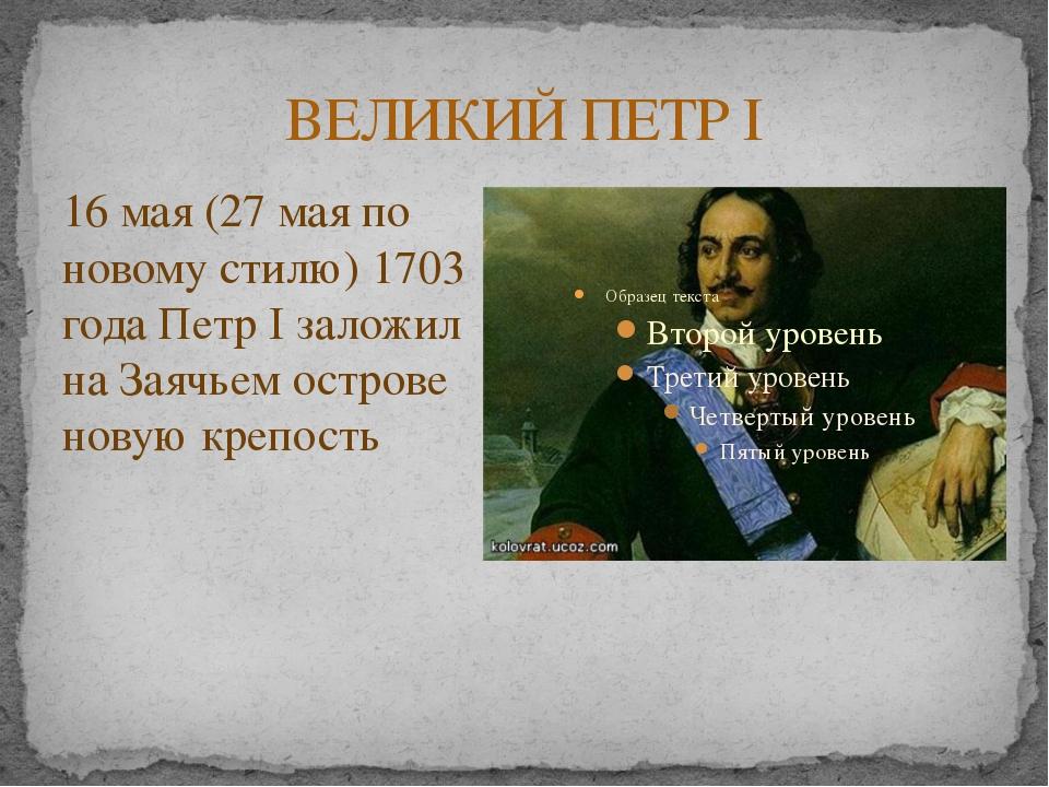ВЕЛИКИЙ ПЕТР I 16 мая (27 мая по новому стилю) 1703 года Петр I заложил на За...