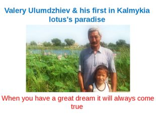 Valery Ulumdzhiev & his first in Kalmykia lotus's paradise When you have a gr