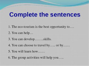 Complete the sentences 1. The eco-tourism is the best opportunity to…. 2. You