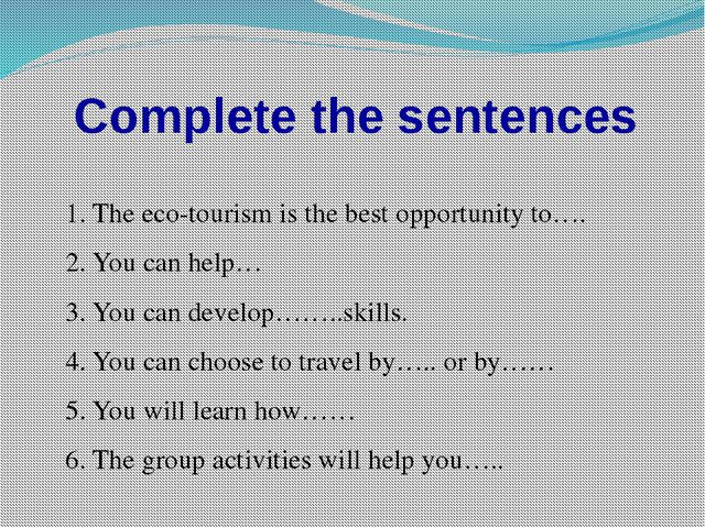 Complete the sentences 1. The eco-tourism is the best opportunity to…. 2. You...