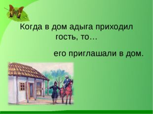 Когда в дом адыга приходил гость, то… его приглашали в дом.