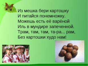 Из мешка бери картошку И питайся понемножку. Можешь есть её варёной Иль в мун