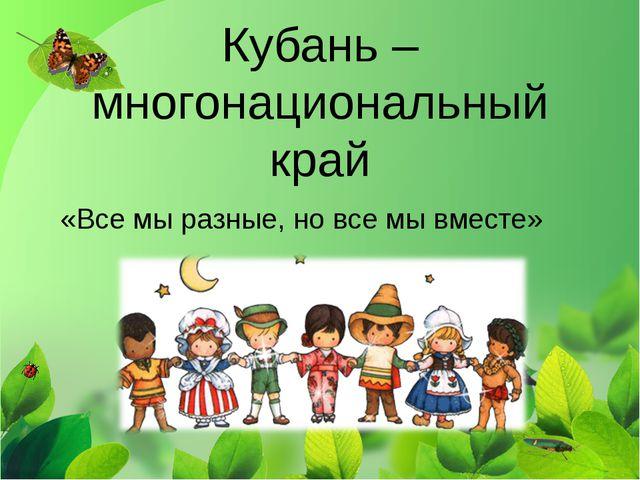 Кубань – многонациональный край «Все мы разные, но все мы вместе»
