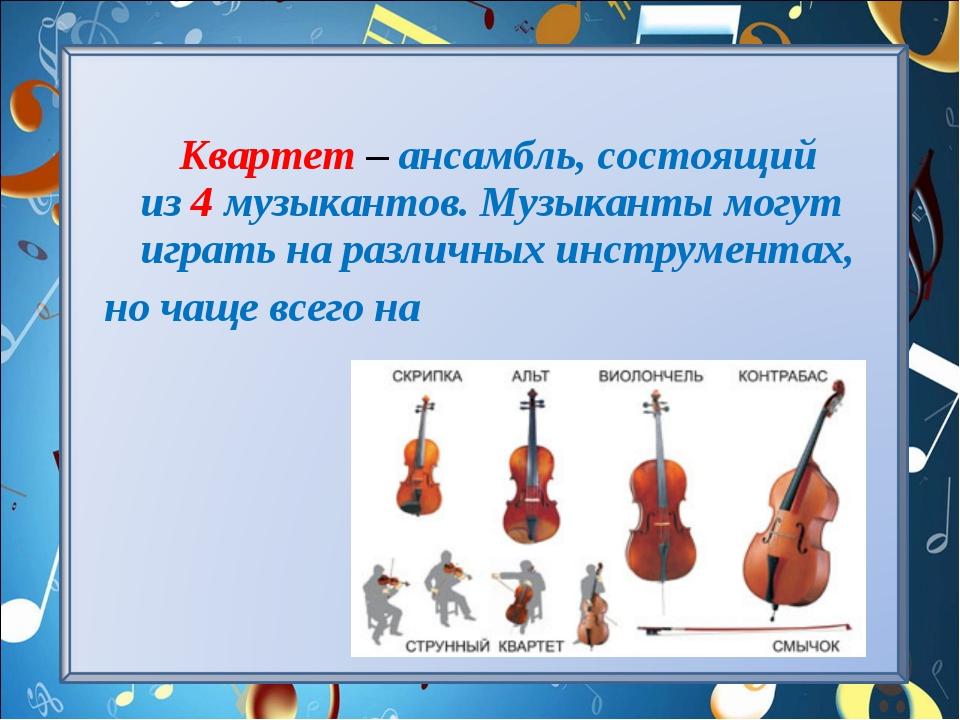 Квартет – ансамбль, состоящий из 4 музыкантов. Музыканты могут играть на раз...