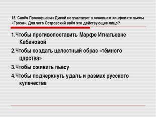 15. Савёл Прокофьевич Дикой не участвует в основном конфликте пьесы «Гроза».