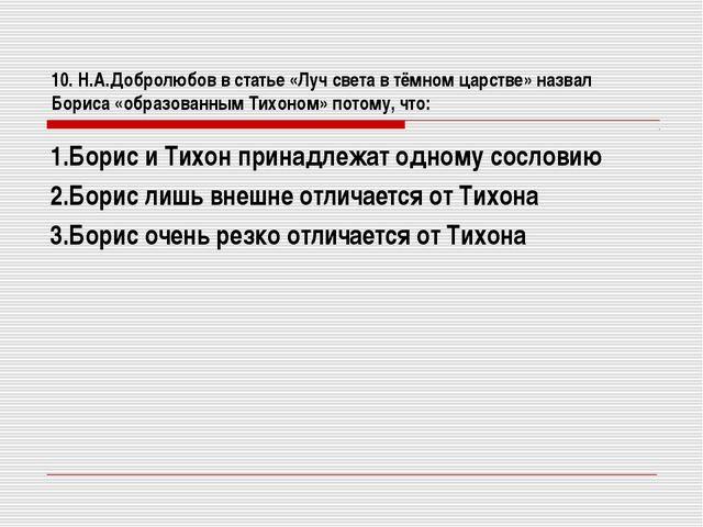 10. Н.А.Добролюбов в статье «Луч света в тёмном царстве» назвал Бориса «образ...
