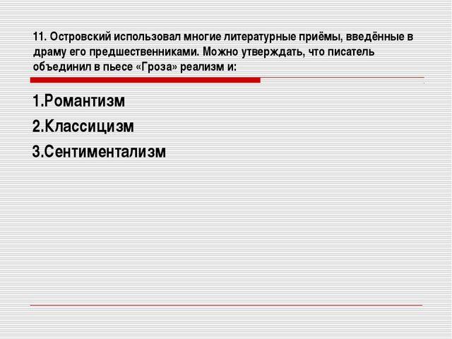 11. Островский использовал многие литературные приёмы, введённые в драму его...