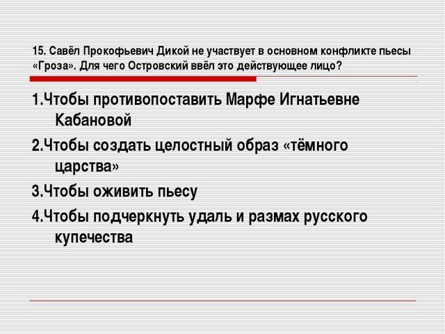 15. Савёл Прокофьевич Дикой не участвует в основном конфликте пьесы «Гроза»....