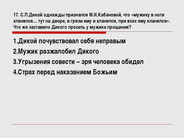 17. С.П.Дикой однажды признался М.И.Кабановой, что «мужику в ноги кланялся… т...