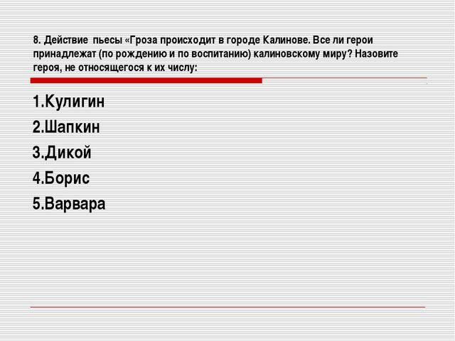 8. Действие пьесы «Гроза происходит в городе Калинове. Все ли герои принадлеж...