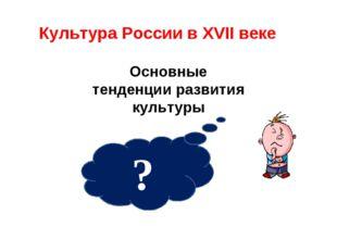 ? Основные тенденции развития культуры Культура России в XVII веке