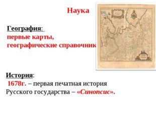 Наука География: первые карты, географические справочники. История: 1678г. –