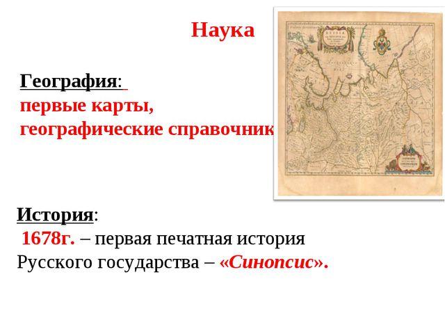 Наука География: первые карты, географические справочники. История: 1678г. –...