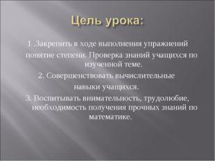 1 .Закрепить в ходе выполнения упражнений понятие степени. Проверка знаний уч