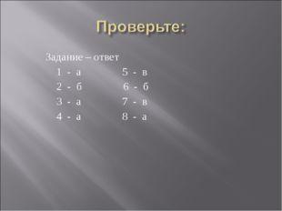 Задание – ответ 1 - а 5 - в 2 - б 6 - б 3 - а 7 - в 4 - а 8 - а