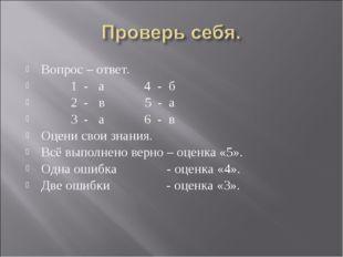 Вопрос – ответ. 1 - а 4 - б 2 - в 5 - а 3 - а 6 - в Оцени свои знания. Всё вы