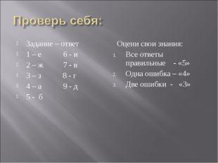 Задание – ответ 1 – е 6 - и 2 – ж 7 - в 3 – з 8 - г 4 – а 9 - д 5 - б Оцени с