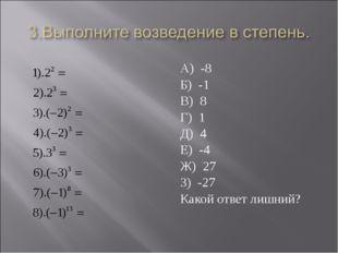 А) -8 Б) -1 В) 8 Г) 1 Д) 4 Е) -4 Ж) 27 З) -27 Какой ответ лишний?