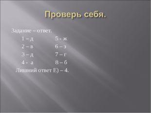 Задание – ответ. 1 – д 5 - ж 2 – в 6 – з 3 – д 7 – г 4 - а 8 – б Лишний ответ