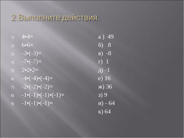 4•4= 6•6= -3•(-3)= -7•(-7)= 2•2•2= -4•(-4)•(-4)= -2•(-2)•(-2)= -1•(-1)•(-1)•(...