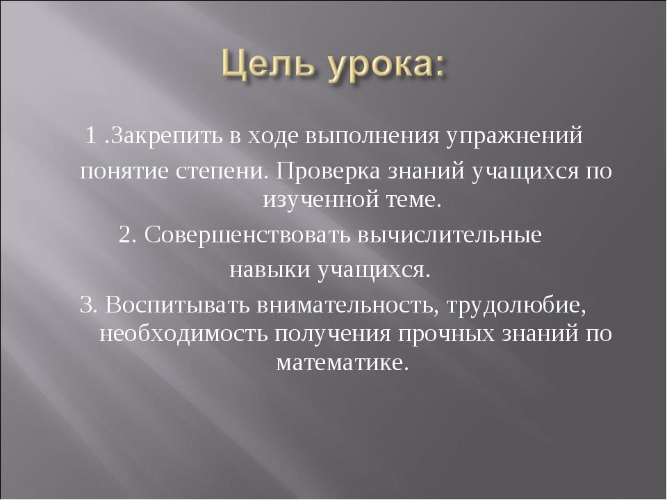 1 .Закрепить в ходе выполнения упражнений понятие степени. Проверка знаний уч...