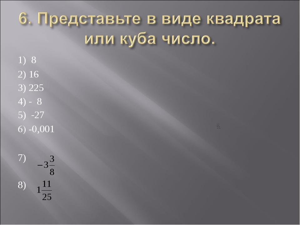 1) 8 2) 16 3) 225 4) - 8 5) -27 6) -0,001 7) 8)